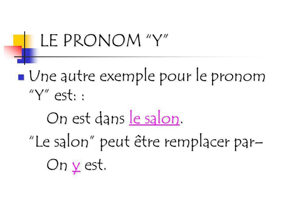 LE PRONOM Y Une autre exemple pour le pronom Y est: : Une autre exemple pour le pronom Y est: : On est dans le salon. Le salon peut être remplacer par