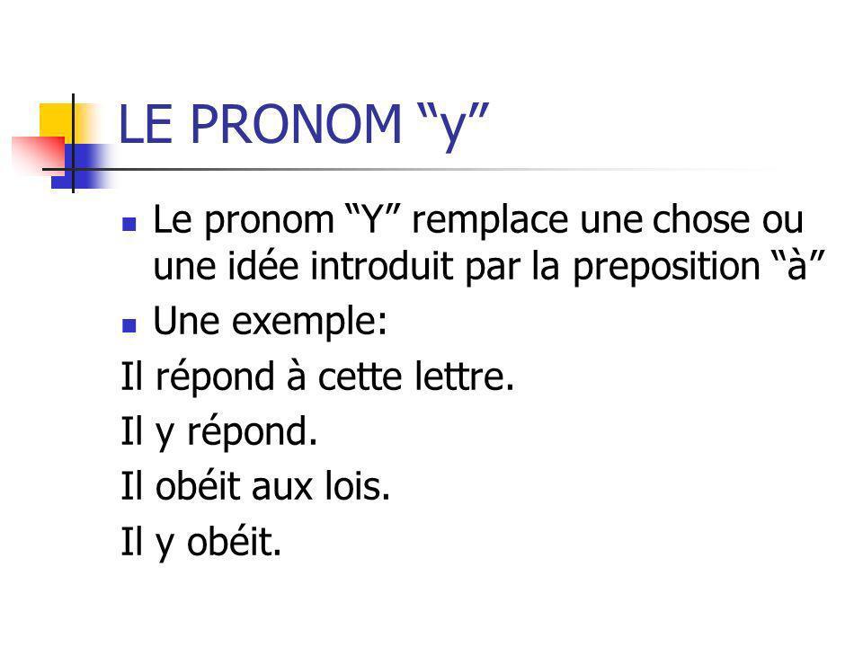 LE PRONOM y Le pronom Y remplace une chose ou une idée introduit par la preposition à Une exemple: Il répond à cette lettre. Il y répond. Il obéit aux