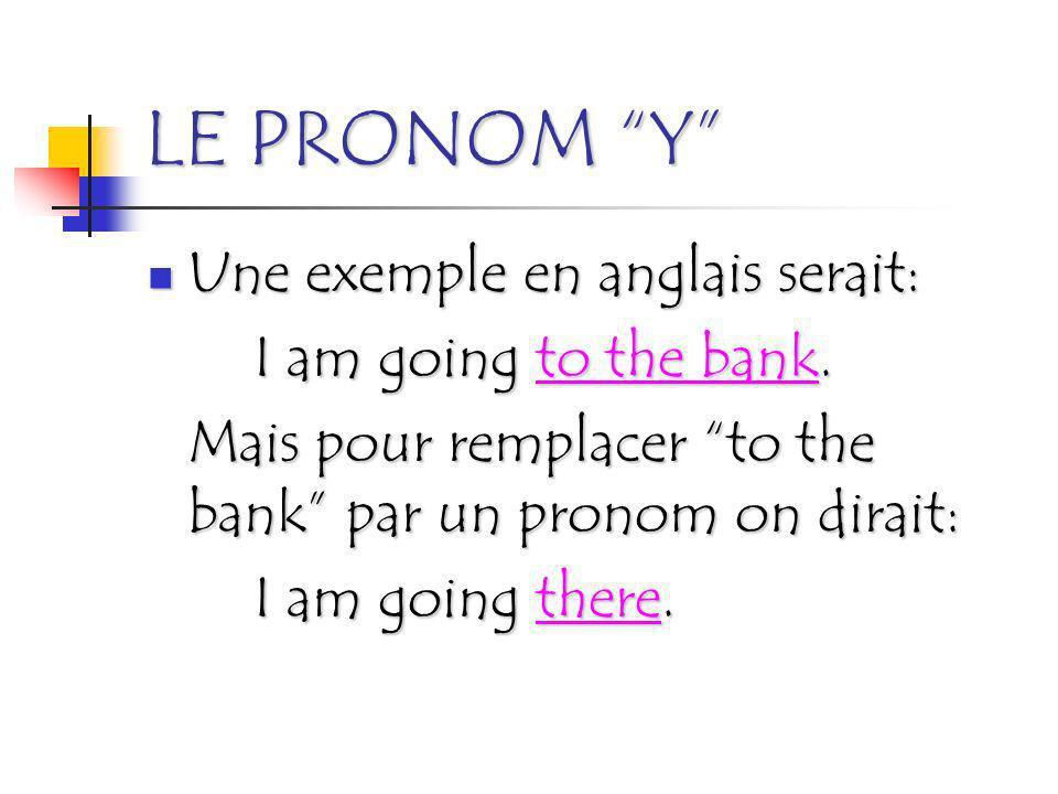 LE PRONOM Y Une exemple en anglais serait: I am going to the bank. Mais pour remplacer to the bank par un pronom on dirait: I am going there.