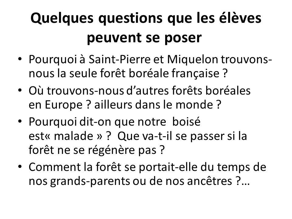 Quelques questions que les élèves peuvent se poser Pourquoi à Saint-Pierre et Miquelon trouvons- nous la seule forêt boréale française ? Où trouvons-n