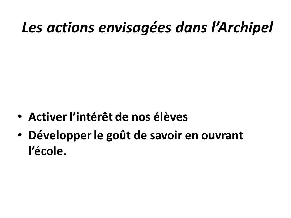 Les actions envisagées dans lArchipel Activer lintérêt de nos élèves Développer le goût de savoir en ouvrant lécole.