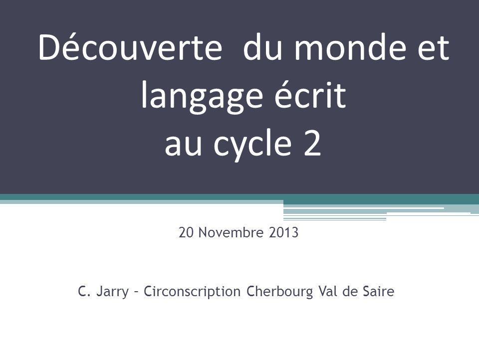 Découverte du monde et langage écrit au cycle 2 20 Novembre 2013 C. Jarry – Circonscription Cherbourg Val de Saire