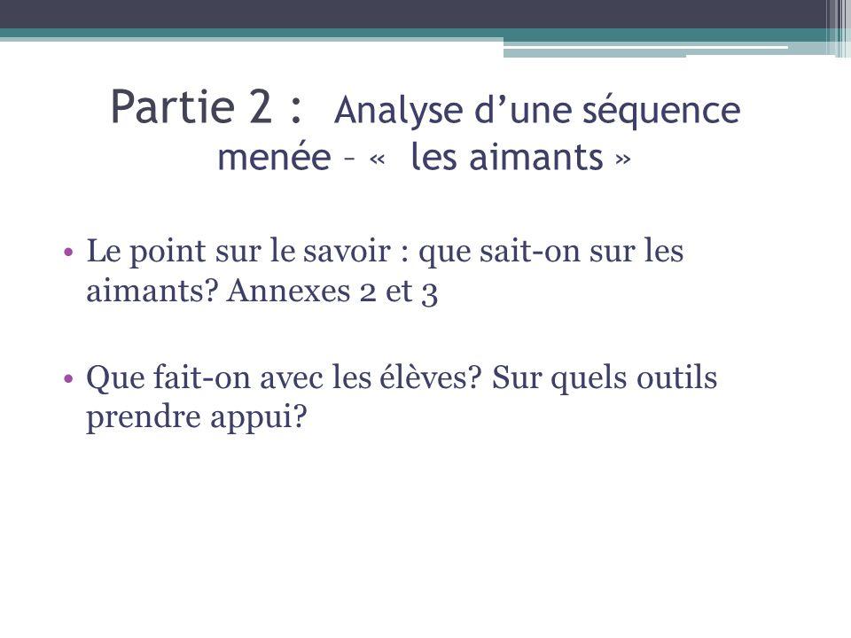 Partie 2 : Analyse dune séquence menée – « les aimants » Le point sur le savoir : que sait-on sur les aimants? Annexes 2 et 3 Que fait-on avec les élè