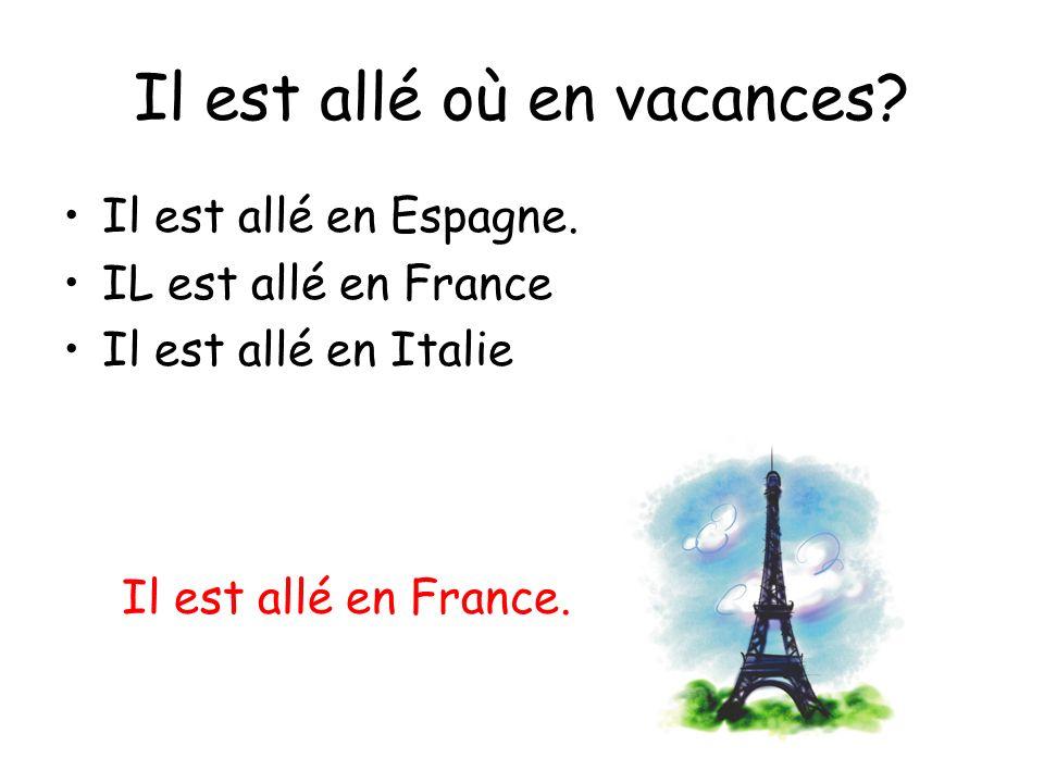 Il est allé où en vacances? Il est allé en Espagne. IL est allé en France Il est allé en Italie Il est allé en France.