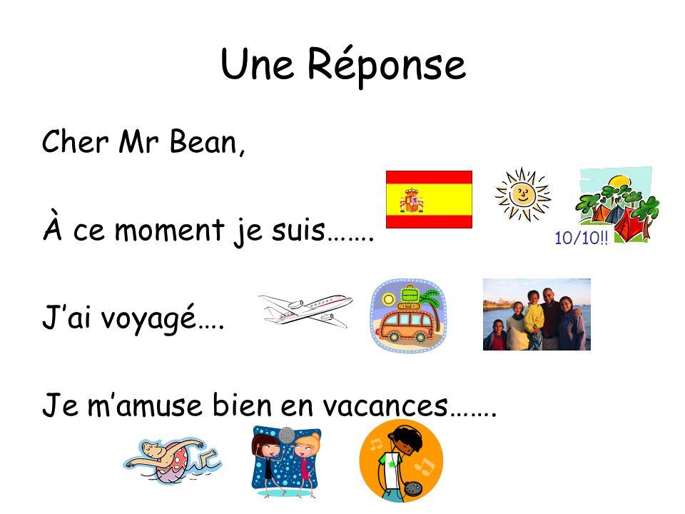 Une Réponse Cher Mr Bean, À ce moment je suis……. Jai voyagé…. Je mamuse bien en vacances……. 10/10!!