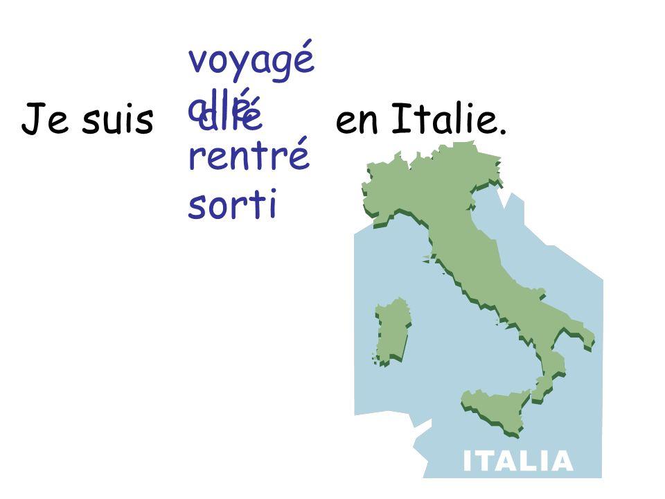 Je suis en Italie. voyagé allé rentré sorti allé