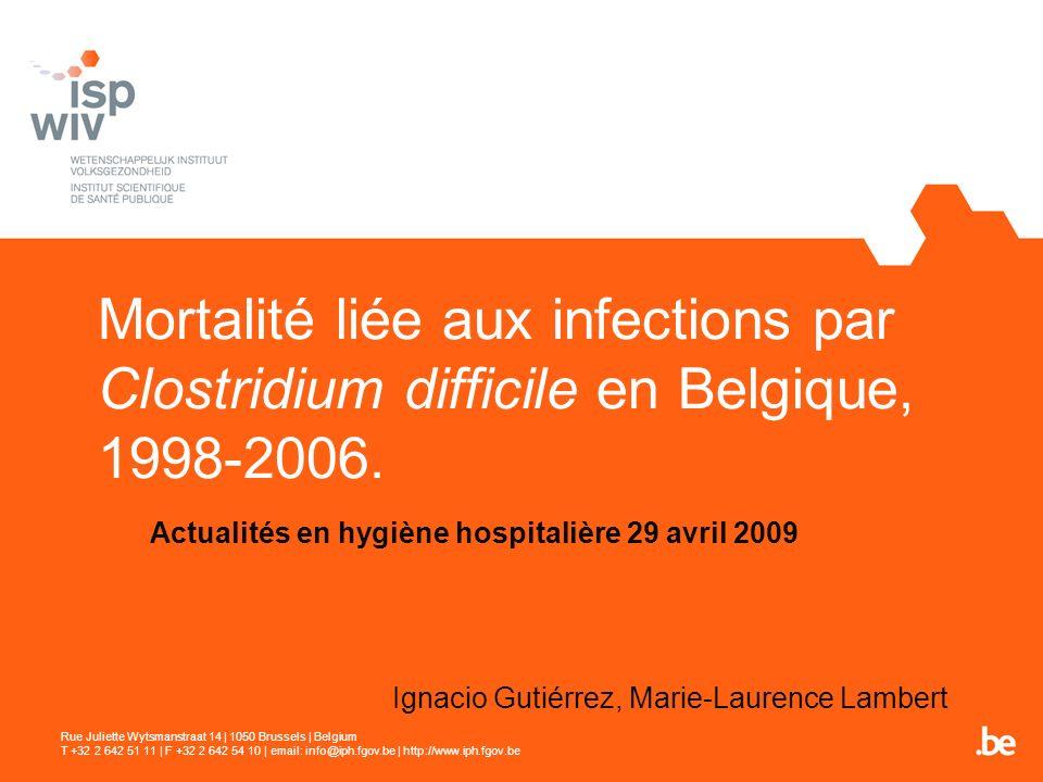 Mortalité liée aux infections par Clostridium difficile en Belgique, 1998-2006. Actualités en hygiène hospitalière 29 avril 2009 Ignacio Gutiérrez, Ma