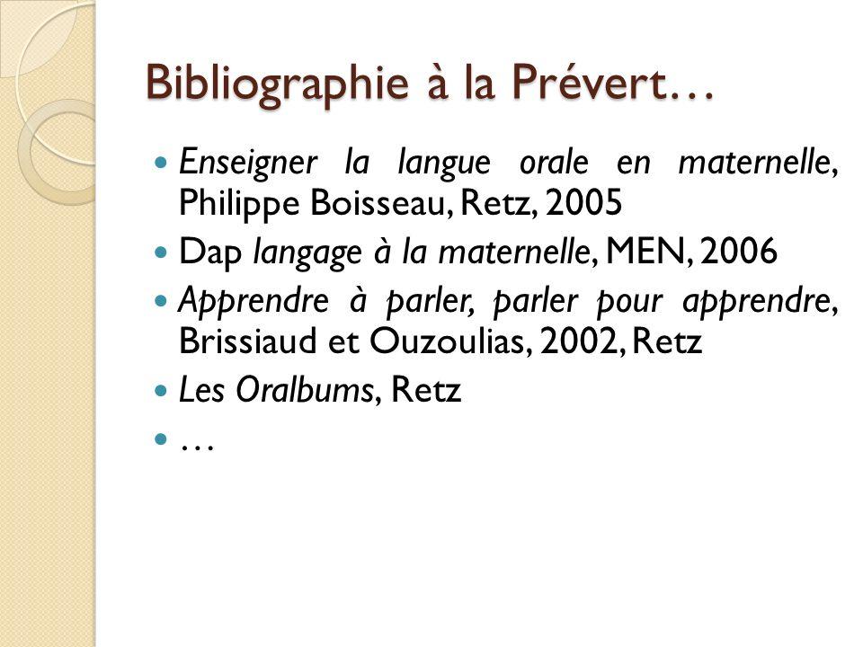 Bibliographie à la Prévert… Enseigner la langue orale en maternelle, Philippe Boisseau, Retz, 2005 Dap langage à la maternelle, MEN, 2006 Apprendre à