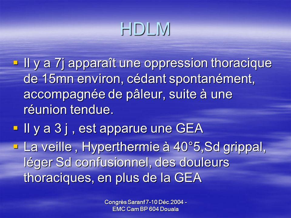 Congrès Saranf 7-10 Déc.2004 - EMC Cam BP 604 Douala HDLM Il y a 7j apparaît une oppression thoracique de 15mn environ, cédant spontanément, accompagnée de pâleur, suite à une réunion tendue.