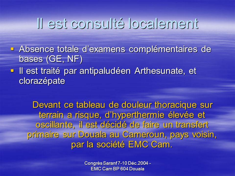 Congrès Saranf 7-10 Déc.2004 - EMC Cam BP 604 Douala Il est consulté localement Absence totale dexamens complémentaires de bases (GE, NF) Absence totale dexamens complémentaires de bases (GE, NF) Il est traité par antipaludéen Arthesunate, et clorazépate Il est traité par antipaludéen Arthesunate, et clorazépate Devant ce tableau de douleur thoracique sur terrain a risque, dhyperthermie élevée et oscillante, il est décidé de faire un transfert primaire sur Douala au Cameroun, pays voisin, par la société EMC Cam.