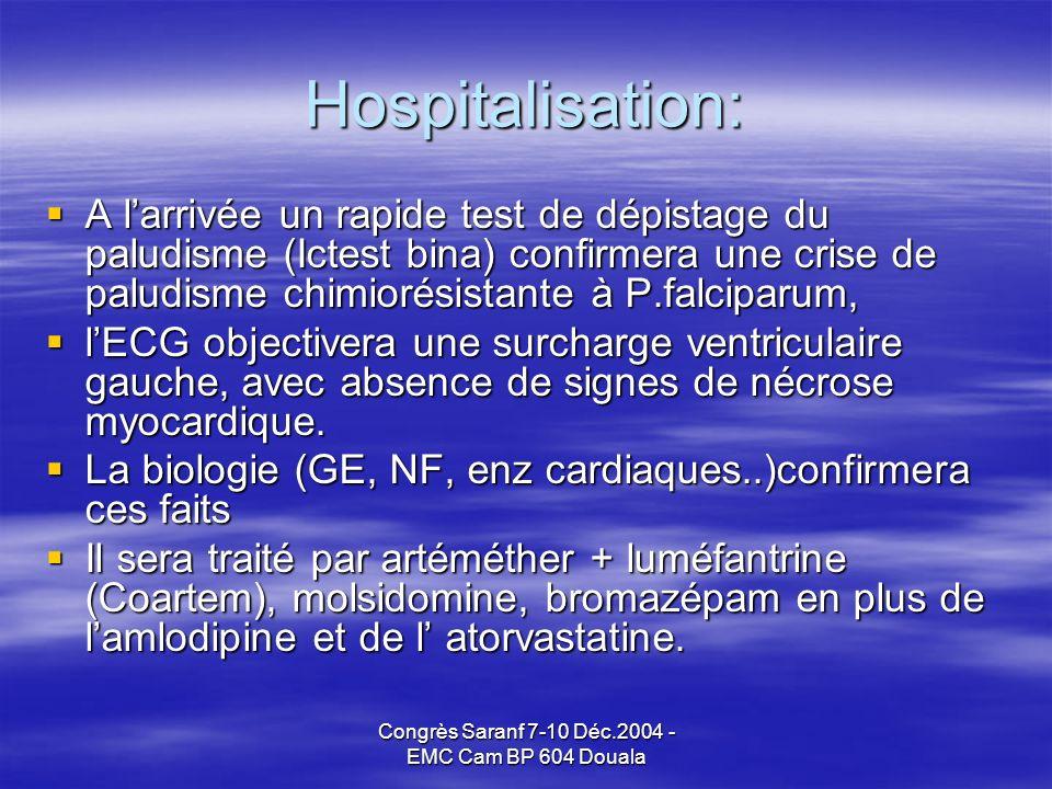 Congrès Saranf 7-10 Déc.2004 - EMC Cam BP 604 Douala Hospitalisation: A larrivée un rapide test de dépistage du paludisme (Ictest bina) confirmera une crise de paludisme chimiorésistante à P.falciparum, A larrivée un rapide test de dépistage du paludisme (Ictest bina) confirmera une crise de paludisme chimiorésistante à P.falciparum, lECG objectivera une surcharge ventriculaire gauche, avec absence de signes de nécrose myocardique.