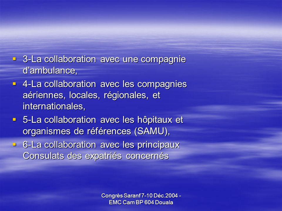 Congrès Saranf 7-10 Déc.2004 - EMC Cam BP 604 Douala 3-La collaboration avec une compagnie dambulance, 3-La collaboration avec une compagnie dambulance, 4-La collaboration avec les compagnies aériennes, locales, régionales, et internationales, 4-La collaboration avec les compagnies aériennes, locales, régionales, et internationales, 5-La collaboration avec les hôpitaux et organismes de références (SAMU), 5-La collaboration avec les hôpitaux et organismes de références (SAMU), 6-La collaboration avec les principaux Consulats des expatriés concernés 6-La collaboration avec les principaux Consulats des expatriés concernés