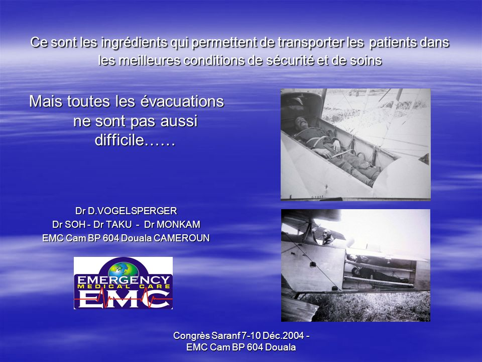 Congrès Saranf 7-10 Déc.2004 - EMC Cam BP 604 Douala Ce sont les ingrédients qui permettent de transporter les patients dans les meilleures conditions de sécurité et de soins Mais toutes les évacuations ne sont pas aussi difficile…… Dr D.VOGELSPERGER Dr SOH - Dr TAKU - Dr MONKAM EMC Cam BP 604 Douala CAMEROUN