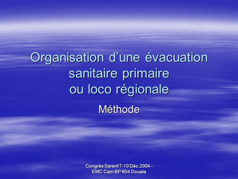 Congrès Saranf 7-10 Déc.2004 - EMC Cam BP 604 Douala Organisation dune évacuation sanitaire primaire ou loco régionale Méthode