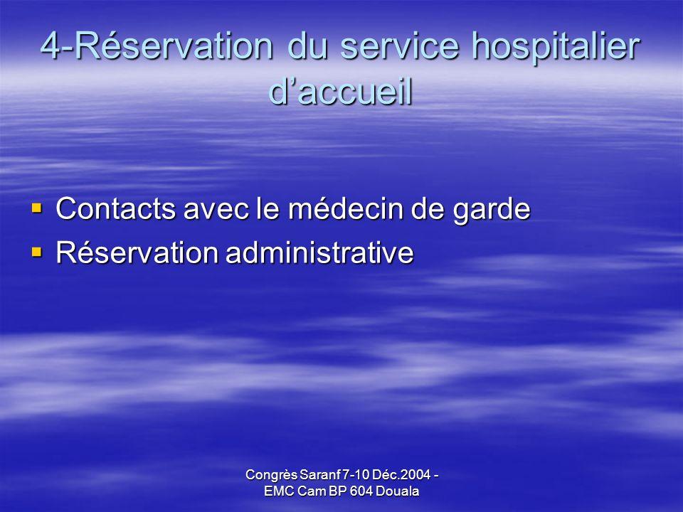 Congrès Saranf 7-10 Déc.2004 - EMC Cam BP 604 Douala 4-Réservation du service hospitalier daccueil Contacts avec le médecin de garde Contacts avec le médecin de garde Réservation administrative Réservation administrative