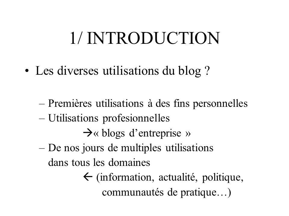 1/ INTRODUCTION Les diverses utilisations du blog ? –Premières utilisations à des fins personnelles –Utilisations profesionnelles « blogs dentreprise