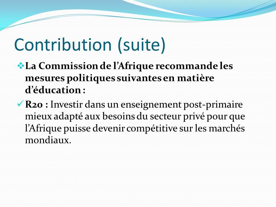 Contribution (suite) La Commission de lAfrique recommande les mesures politiques suivantes en matière déducation : R20 : Investir dans un enseignement