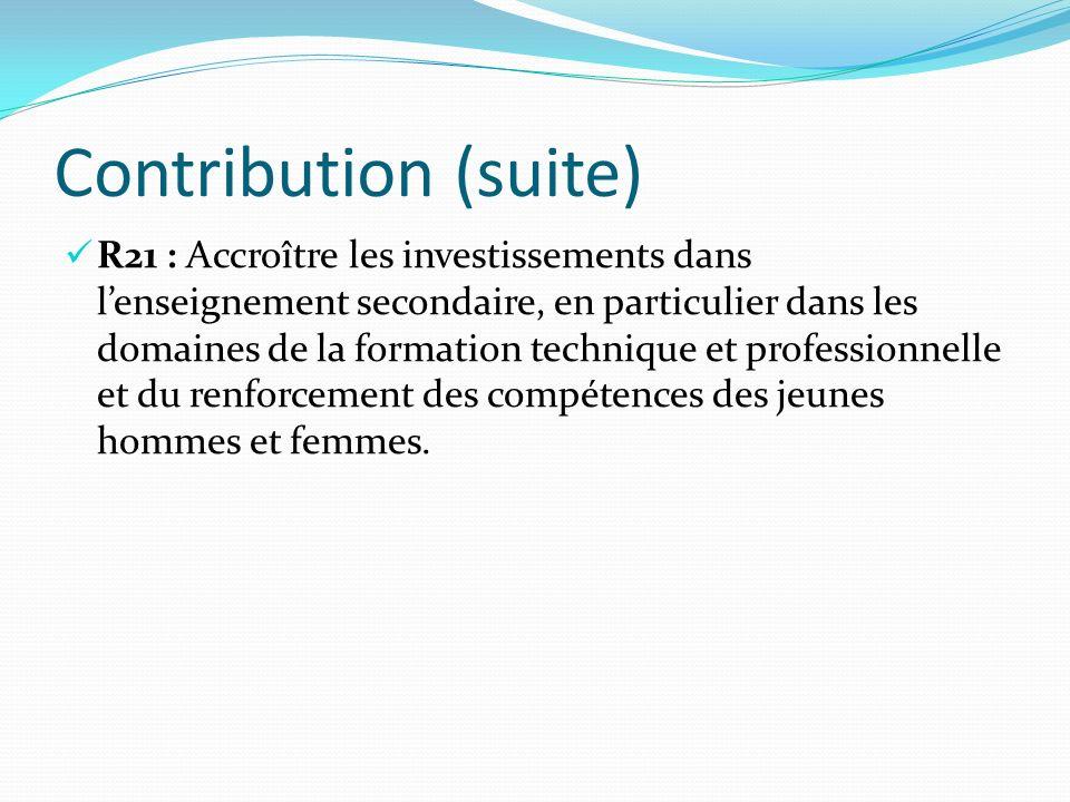 Contribution (suite) R21 : Accroître les investissements dans lenseignement secondaire, en particulier dans les domaines de la formation technique et