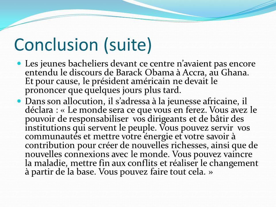 Conclusion (suite) Les jeunes bacheliers devant ce centre navaient pas encore entendu le discours de Barack Obama à Accra, au Ghana. Et pour cause, le