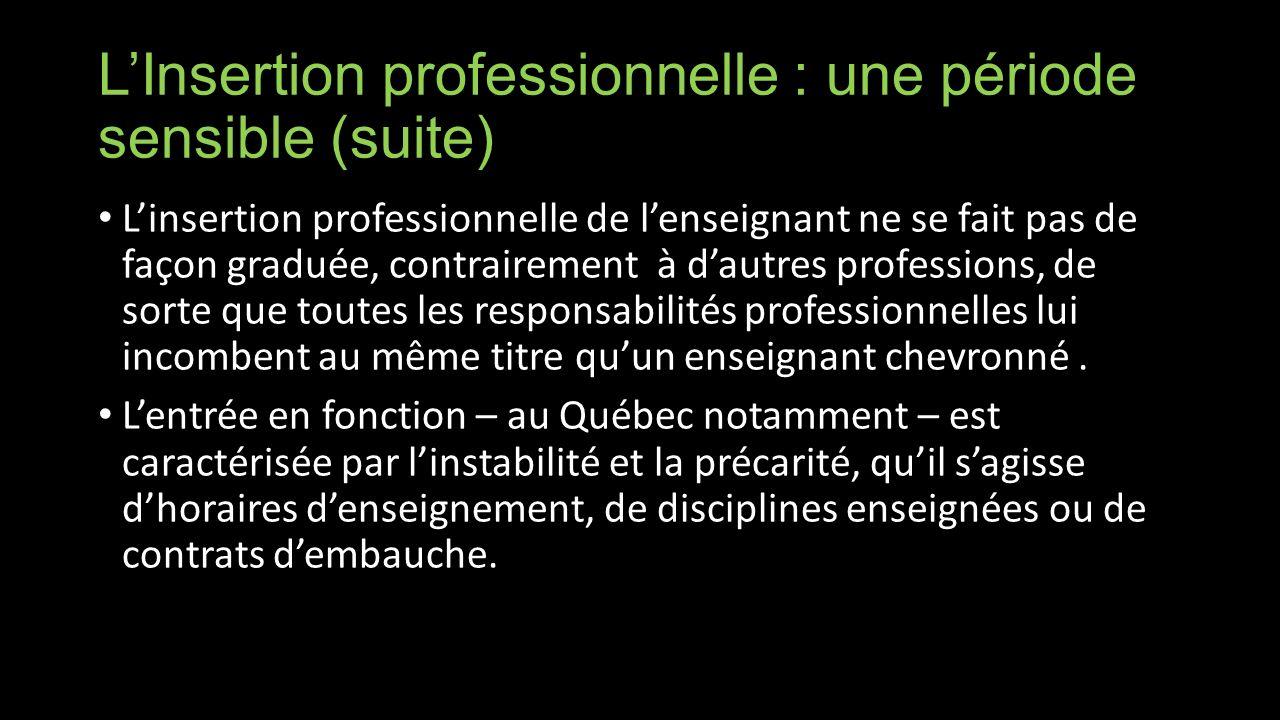 LInsertion professionnelle : une période sensible (suite) Linsertion professionnelle de lenseignant ne se fait pas de façon graduée, contrairement à dautres professions, de sorte que toutes les responsabilités professionnelles lui incombent au même titre quun enseignant chevronné.