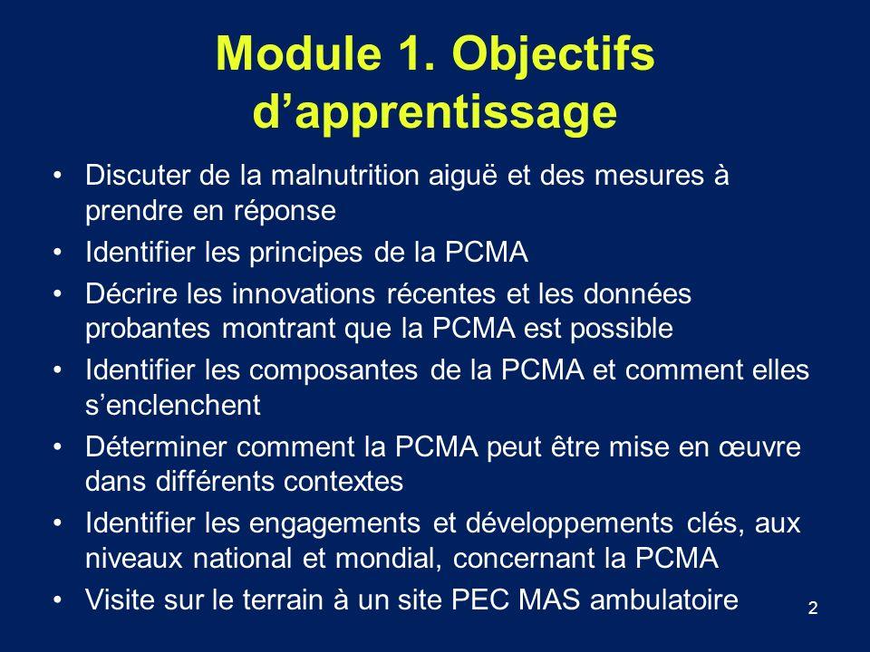 2 Module 1. Objectifs dapprentissage Discuter de la malnutrition aiguë et des mesures à prendre en réponse Identifier les principes de la PCMA Décrire