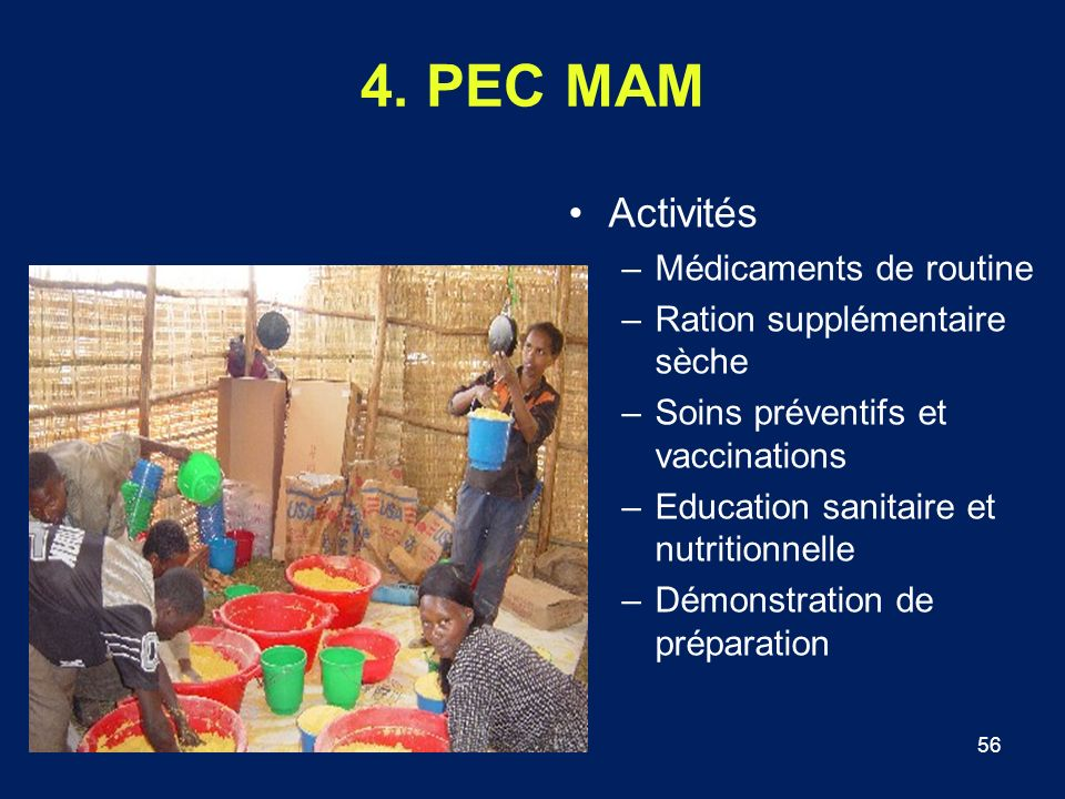 56 4. PEC MAM Activités –Médicaments de routine –Ration supplémentaire sèche –Soins préventifs et vaccinations –Education sanitaire et nutritionnelle