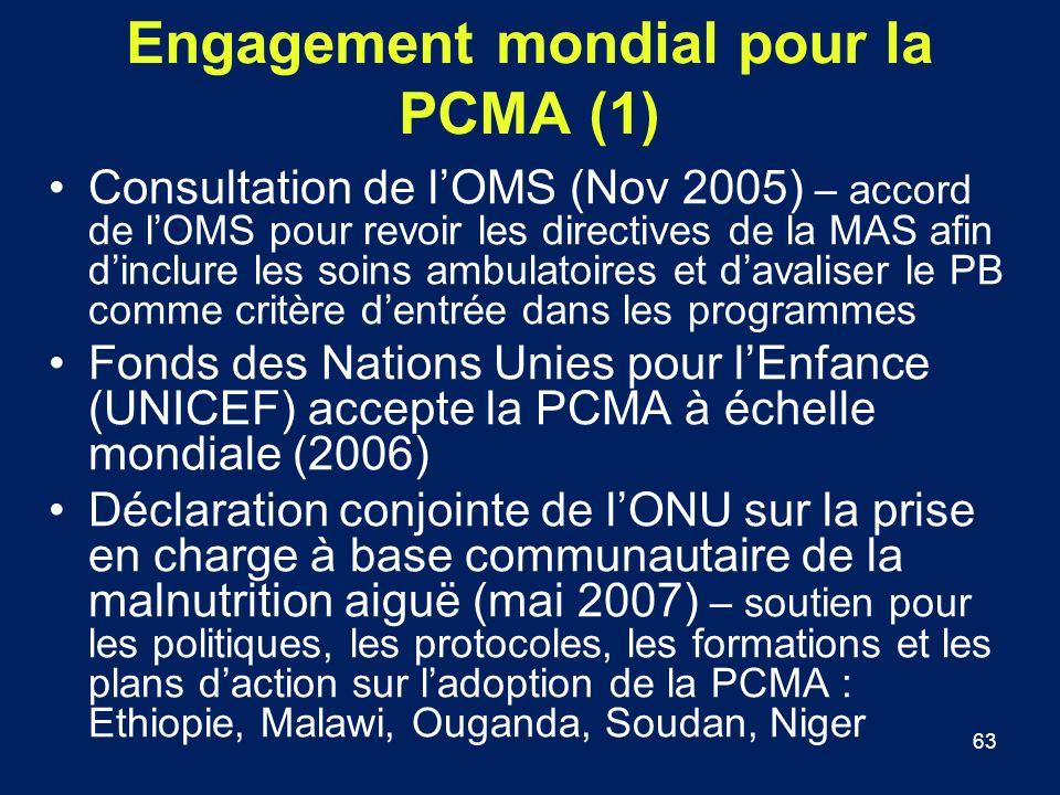 63 Engagement mondial pour la PCMA (1) Consultation de lOMS (Nov 2005) – accord de lOMS pour revoir les directives de la MAS afin dinclure les soins a