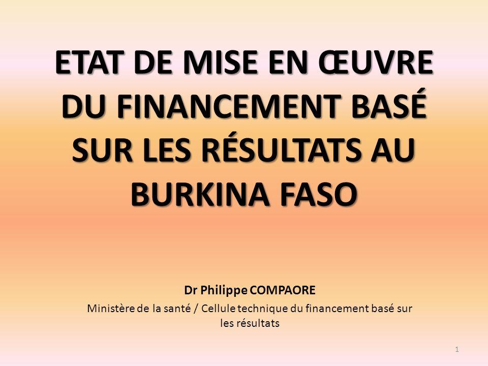 ETAT DE MISE EN ŒUVRE DU FINANCEMENT BASÉ SUR LES RÉSULTATS AU BURKINA FASO Dr Philippe COMPAORE Ministère de la santé / Cellule technique du financem