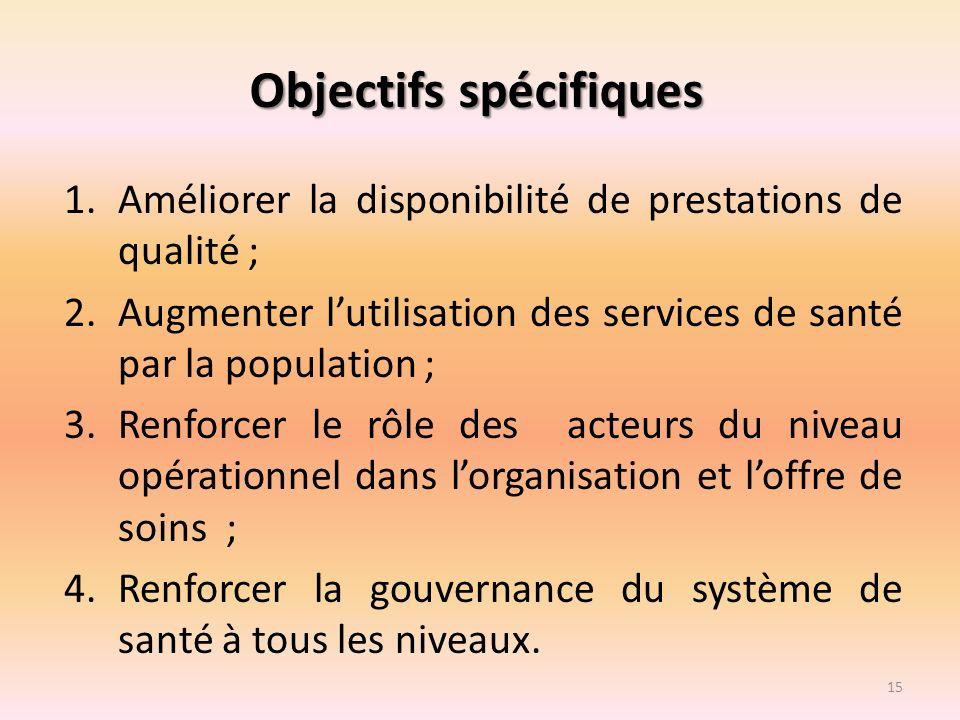 Objectifs spécifiques 1.Améliorer la disponibilité de prestations de qualité ; 2.Augmenter lutilisation des services de santé par la population ; 3.Re
