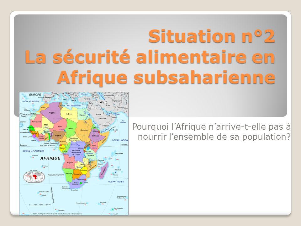 Situation n°2 La sécurité alimentaire en Afrique subsaharienne Pourquoi lAfrique narrive-t-elle pas à nourrir lensemble de sa population?