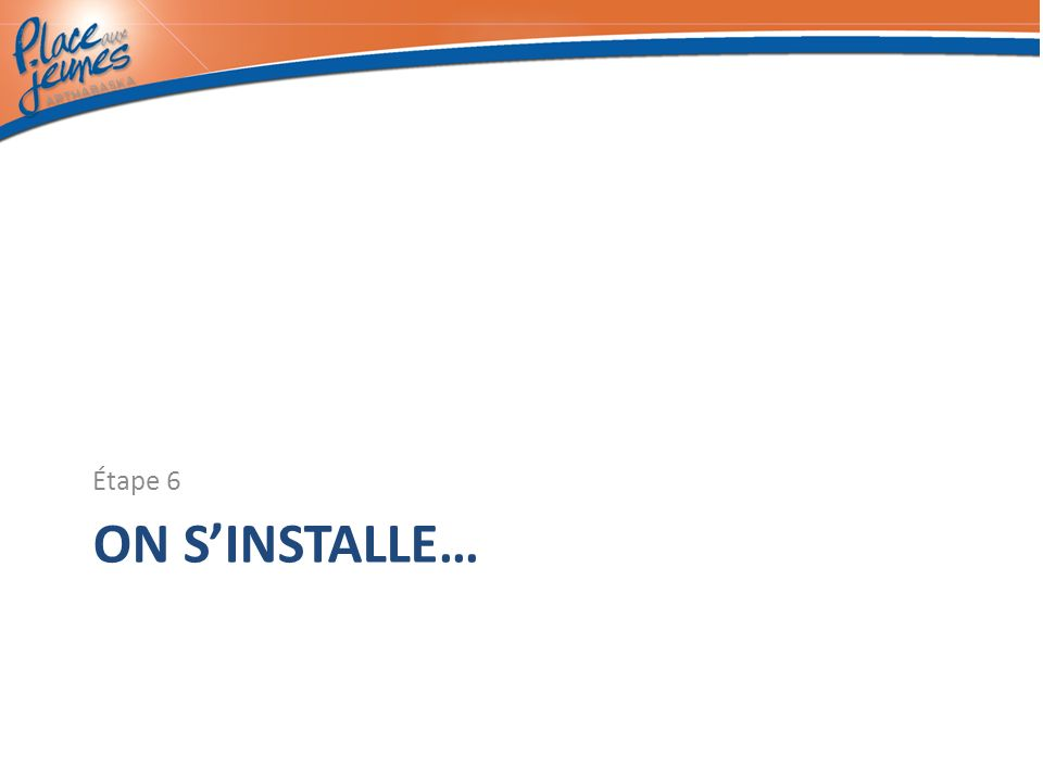 ON SINSTALLE… Étape 6
