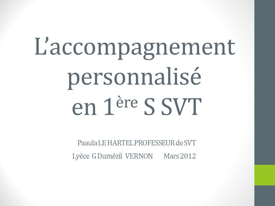 Laccompagnement personnalisé en 1 ère S SVT Paaula LE HARTEL PROFESSEUR de SVT Lyéce G Dumézil VERNON Mars 2012