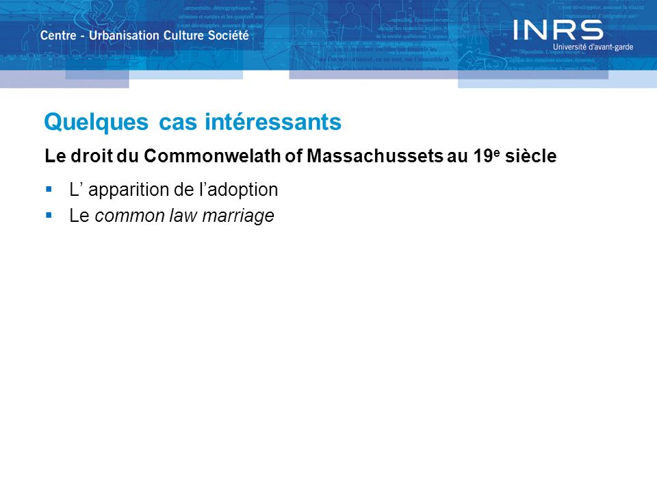 Quelques cas intéressants Le droit du Commonwelath of Massachussets au 19 e siècle L apparition de ladoption Le common law marriage