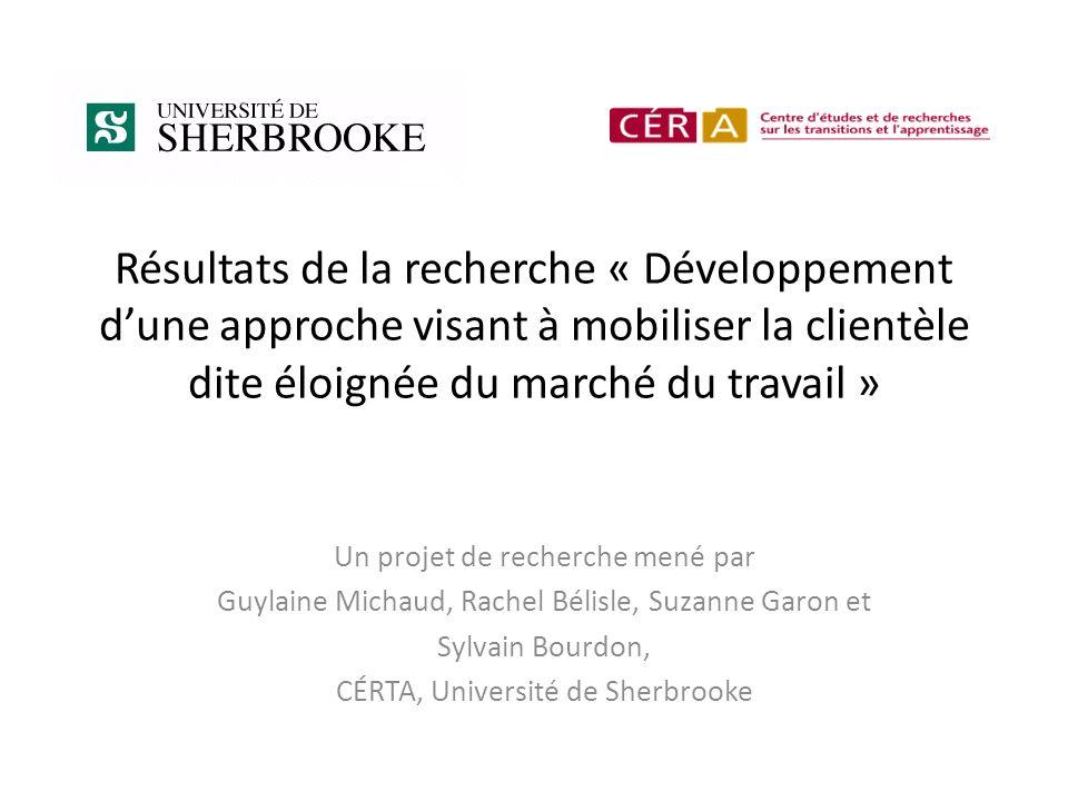 Résultats de la recherche « Développement dune approche visant à mobiliser la clientèle dite éloignée du marché du travail » Un projet de recherche mené par Guylaine Michaud, Rachel Bélisle, Suzanne Garon et Sylvain Bourdon, CÉRTA, Université de Sherbrooke