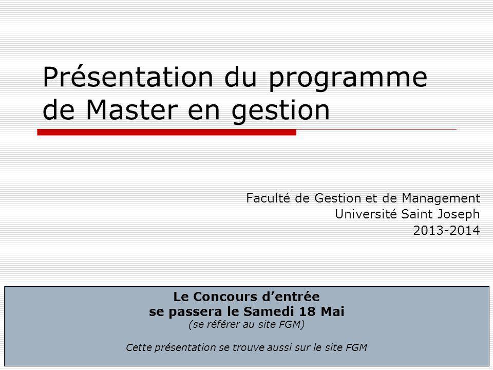 1 Présentation du programme de Master en gestion Faculté de Gestion et de Management Université Saint Joseph 2013-2014 Le Concours dentrée se passera le Samedi 18 Mai (se référer au site FGM) Cette présentation se trouve aussi sur le site FGM