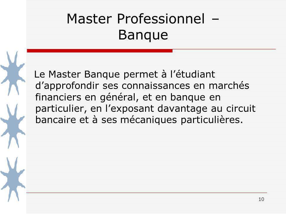 10 Master Professionnel – Banque Le Master Banque permet à létudiant dapprofondir ses connaissances en marchés financiers en général, et en banque en particulier, en lexposant davantage au circuit bancaire et à ses mécaniques particulières.