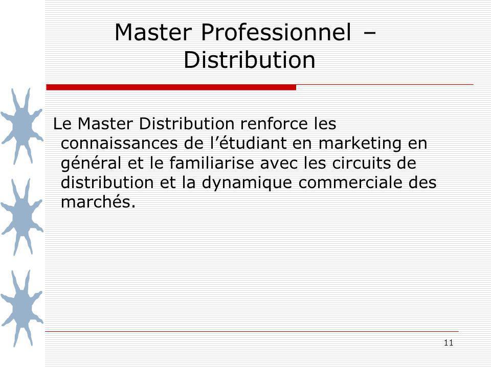 11 Master Professionnel – Distribution Le Master Distribution renforce les connaissances de létudiant en marketing en général et le familiarise avec les circuits de distribution et la dynamique commerciale des marchés.