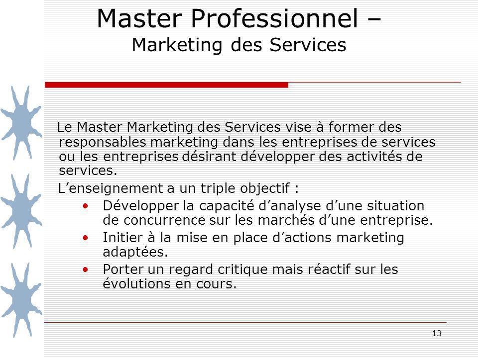 13 Master Professionnel – Marketing des Services Le Master Marketing des Services vise à former des responsables marketing dans les entreprises de services ou les entreprises désirant développer des activités de services.