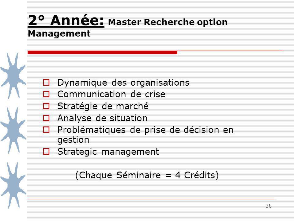 36 2° Année: Master Recherche option Management Dynamique des organisations Communication de crise Stratégie de marché Analyse de situation Problématiques de prise de décision en gestion Strategic management (Chaque Séminaire = 4 Crédits)