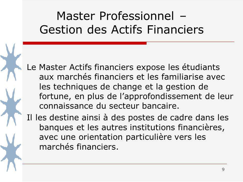 9 Master Professionnel – Gestion des Actifs Financiers Le Master Actifs financiers expose les étudiants aux marchés financiers et les familiarise avec