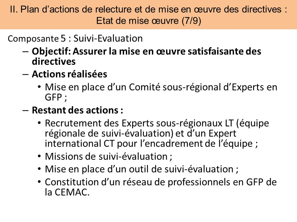 II. Plan dactions de relecture et de mise en œuvre des directives : Etat de mise œuvre (7/9) Composante 5 : Suivi-Evaluation – Objectif: Assurer la mi