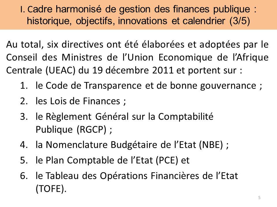 Au total, six directives ont été élaborées et adoptées par le Conseil des Ministres de lUnion Economique de lAfrique Centrale (UEAC) du 19 décembre 2011 et portent sur : 1.le Code de Transparence et de bonne gouvernance ; 2.les Lois de Finances ; 3.le Règlement Général sur la Comptabilité Publique (RGCP) ; 4.la Nomenclature Budgétaire de lEtat (NBE) ; 5.le Plan Comptable de lEtat (PCE) et 6.le Tableau des Opérations Financières de lEtat (TOFE).
