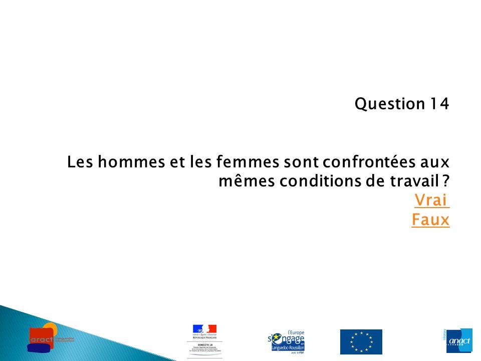 Question 14 Les hommes et les femmes sont confrontées aux mêmes conditions de travail ? Vrai Faux