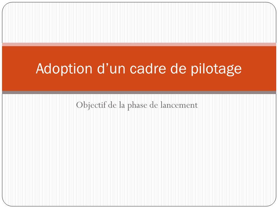 Objectif de la phase de lancement Adoption dun cadre de pilotage
