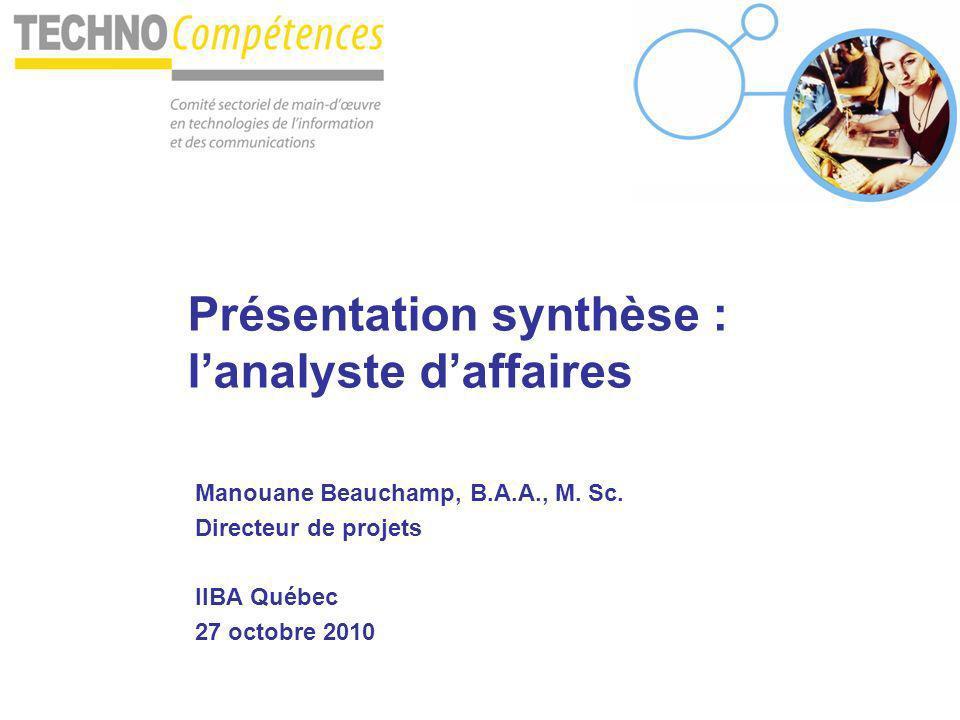 Présentation synthèse : lanalyste daffaires Manouane Beauchamp, B.A.A., M. Sc. Directeur de projets IIBA Québec 27 octobre 2010