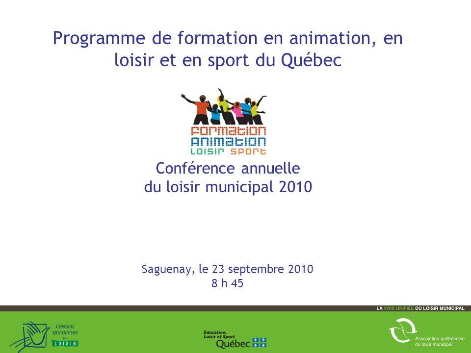 1 Programme de formation en animation, en loisir et en sport du Québec Conférence annuelle du loisir municipal 2010 Saguenay, le 23 septembre 2010 8 h 45