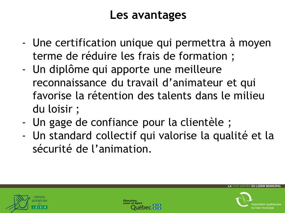 8 Les avantages -Une certification unique qui permettra à moyen terme de réduire les frais de formation ; -Un diplôme qui apporte une meilleure reconnaissance du travail danimateur et qui favorise la rétention des talents dans le milieu du loisir ; -Un gage de confiance pour la clientèle ; -Un standard collectif qui valorise la qualité et la sécurité de lanimation.