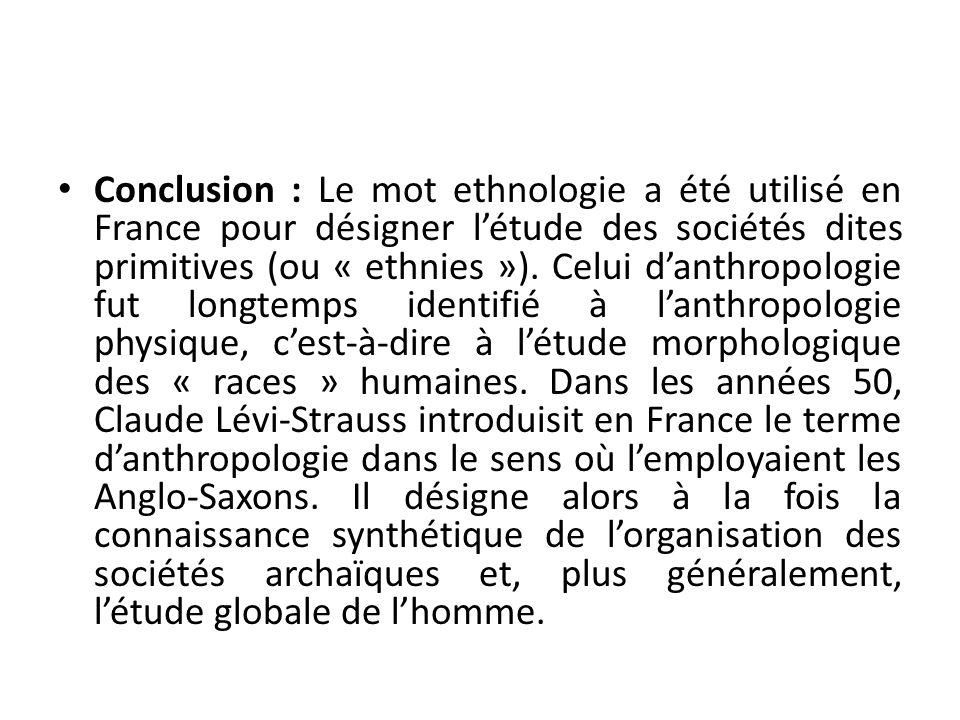 Conclusion : Le mot ethnologie a été utilisé en France pour désigner létude des sociétés dites primitives (ou « ethnies »). Celui danthropologie fut l