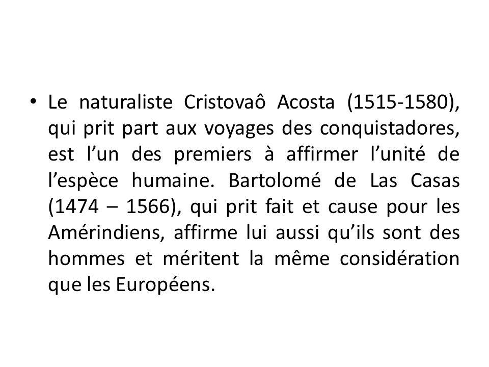 Le naturaliste Cristovaô Acosta (1515-1580), qui prit part aux voyages des conquistadores, est lun des premiers à affirmer lunité de lespèce humaine.