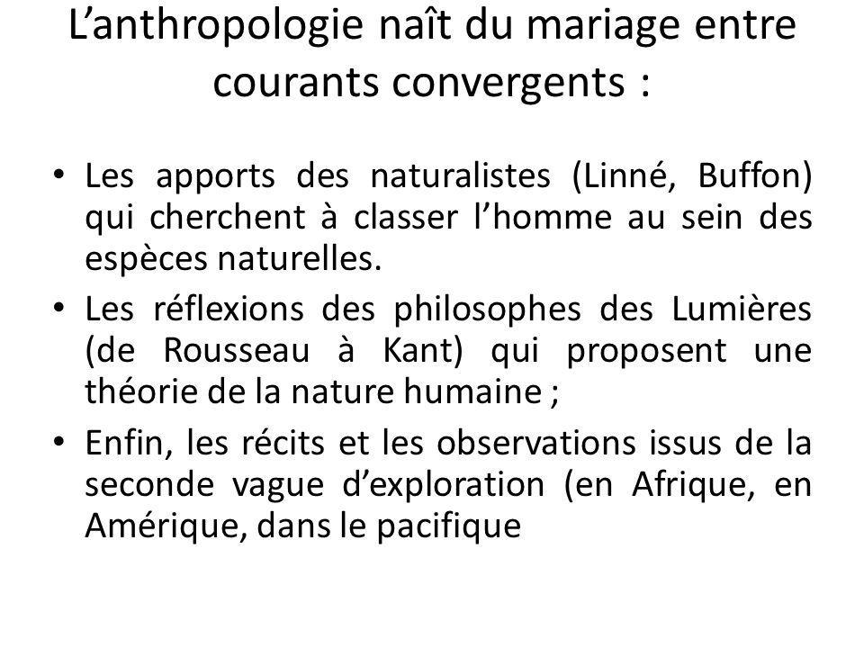 Lanthropologie naît du mariage entre courants convergents : Les apports des naturalistes (Linné, Buffon) qui cherchent à classer lhomme au sein des es
